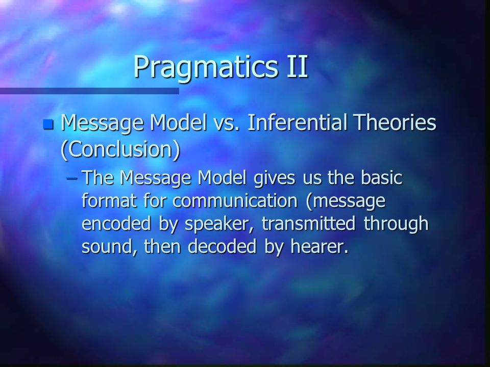 Pragmatics II n Message Model vs. Inferential Theories (Conclusion) –The Message Model gives us the basic format for communication (message encoded by