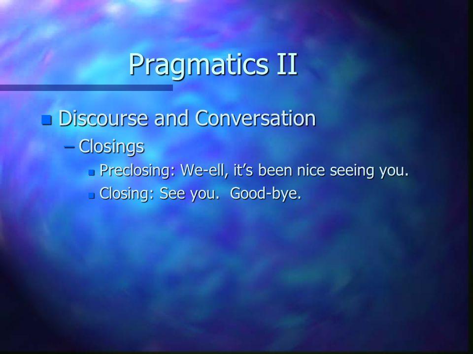Pragmatics II n Discourse and Conversation –Closings n Preclosing: We-ell, it's been nice seeing you. n Closing: See you. Good-bye.