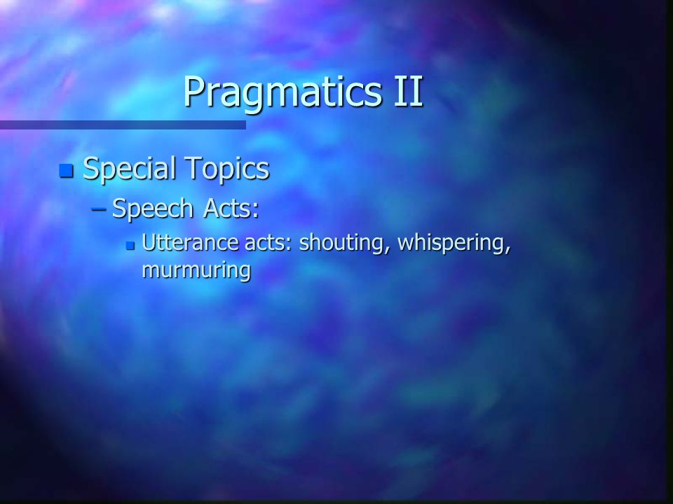 Pragmatics II n Special Topics –Speech Acts: n Utterance acts: shouting, whispering, murmuring