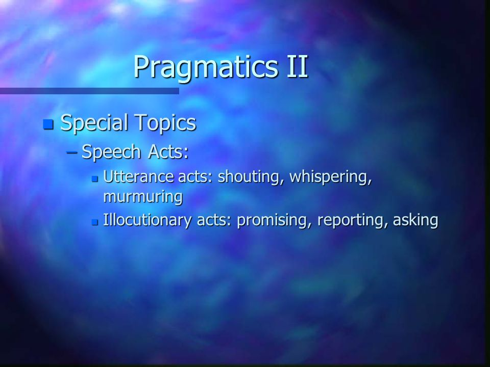 Pragmatics II n Special Topics –Speech Acts: n Utterance acts: shouting, whispering, murmuring n Illocutionary acts: promising, reporting, asking