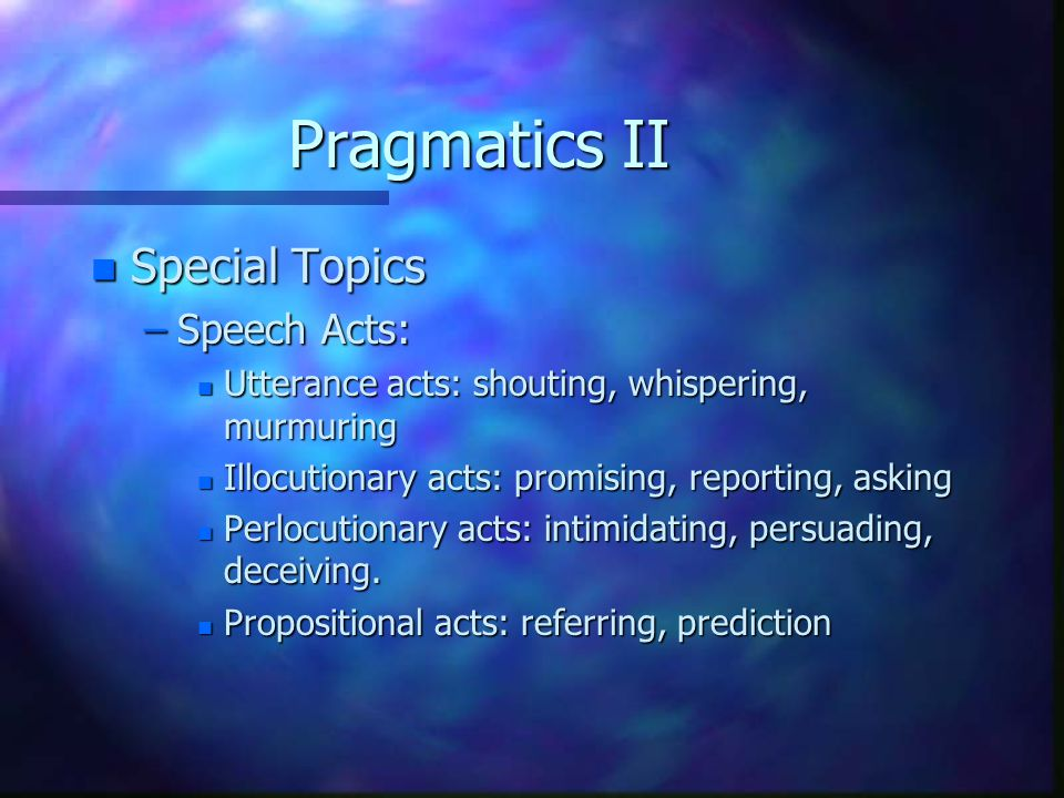 Pragmatics II n Special Topics –Speech Acts: n Utterance acts: shouting, whispering, murmuring n Illocutionary acts: promising, reporting, asking n Perlocutionary acts: intimidating, persuading, deceiving.