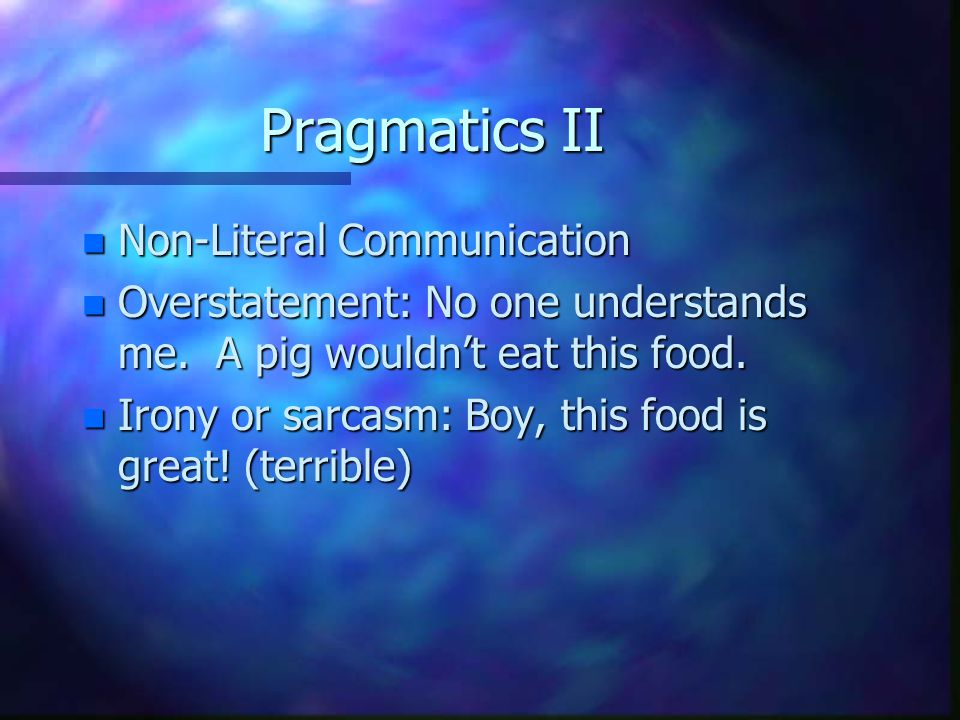 Pragmatics II n Non-Literal Communication n Overstatement: No one understands me. A pig wouldn't eat this food. n Irony or sarcasm: Boy, this food is