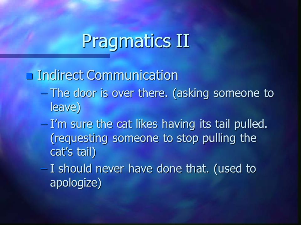 Pragmatics II n Indirect Communication –The door is over there.