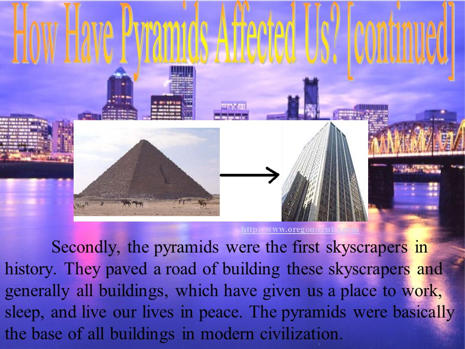 Secondly, the pyramids were the first skyscrapers in history. They paved a road of building these skyscrapers and generally all buildings, which have