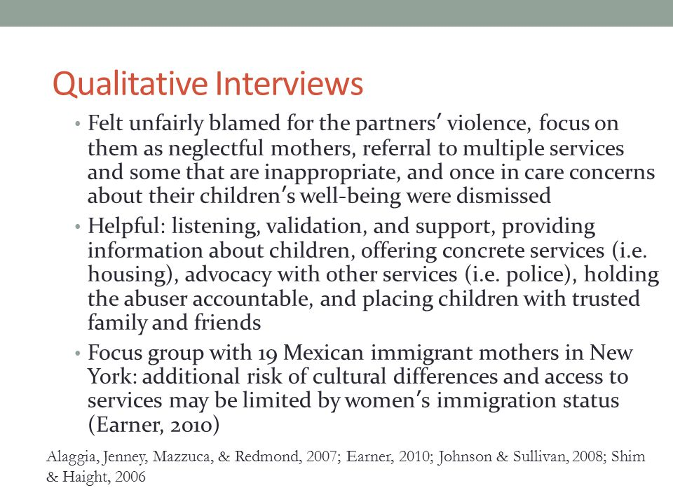 Qualitative Interviews Felt unfairly blamed for the partners' violence, focus on them as neglectful mothers, referral to multiple services and some that are inappropriate, and once in care concerns about their children's well-being were dismissed Helpful: listening, validation, and support, providing information about children, offering concrete services (i.e.