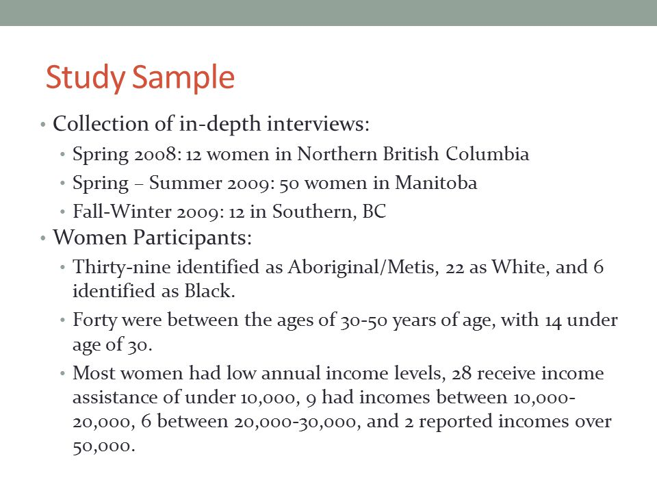 Study Sample Collection of in-depth interviews: Spring 2008: 12 women in Northern British Columbia Spring – Summer 2009: 50 women in Manitoba Fall-Winter 2009: 12 in Southern, BC Women Participants: Thirty-nine identified as Aboriginal/Metis, 22 as White, and 6 identified as Black.