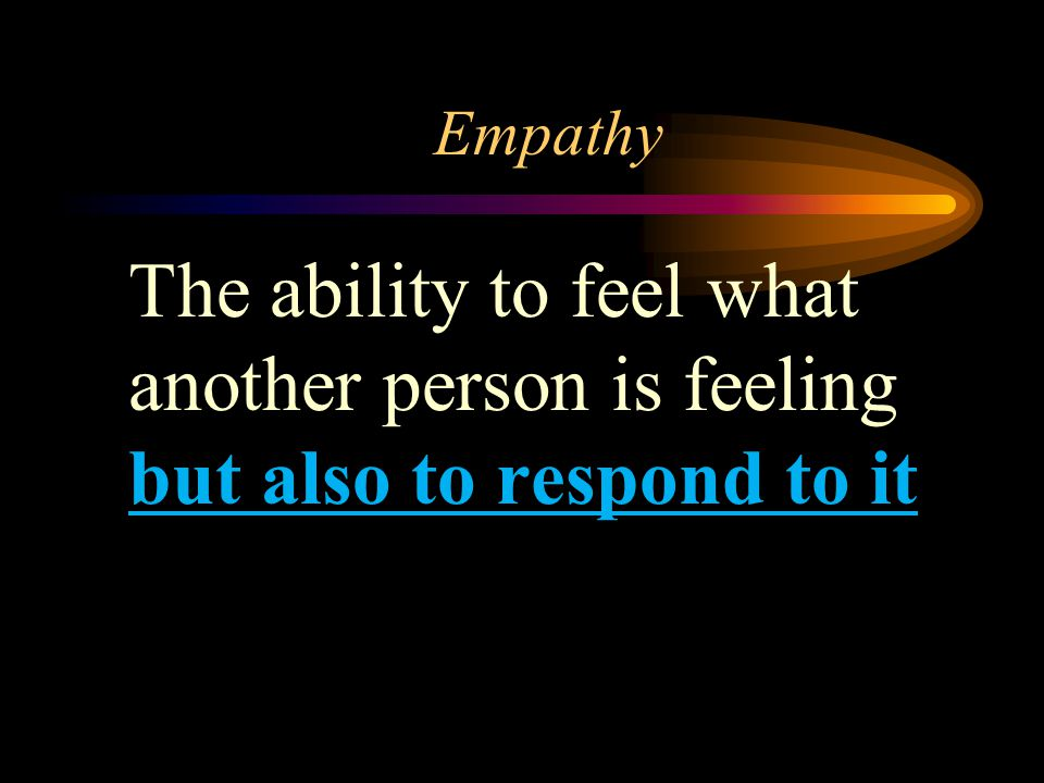 Empathy The ability to feel what another person is feeling but also to respond to it