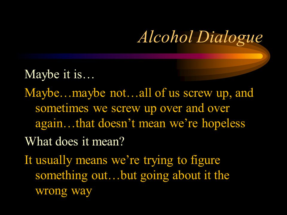 Alcohol Dialogue Maybe it is… Maybe…maybe not…all of us screw up, and sometimes we screw up over and over again…that doesn't mean we're hopeless What does it mean.