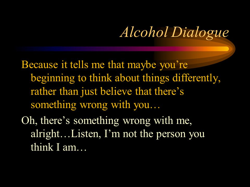 Alcohol Dialogue Because it tells me that maybe you're beginning to think about things differently, rather than just believe that there's something wr