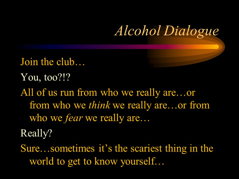 Alcohol Dialogue Join the club… You, too?!? All of us run from who we really are…or from who we think we really are…or from who we fear we really are…