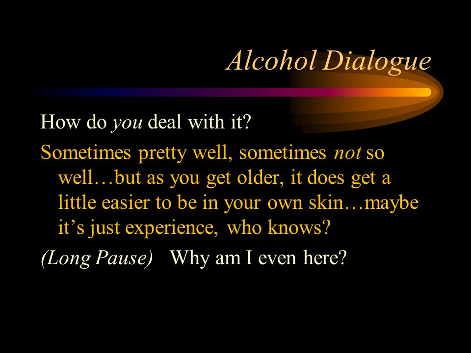 Alcohol Dialogue How do you deal with it? Sometimes pretty well, sometimes not so well…but as you get older, it does get a little easier to be in your