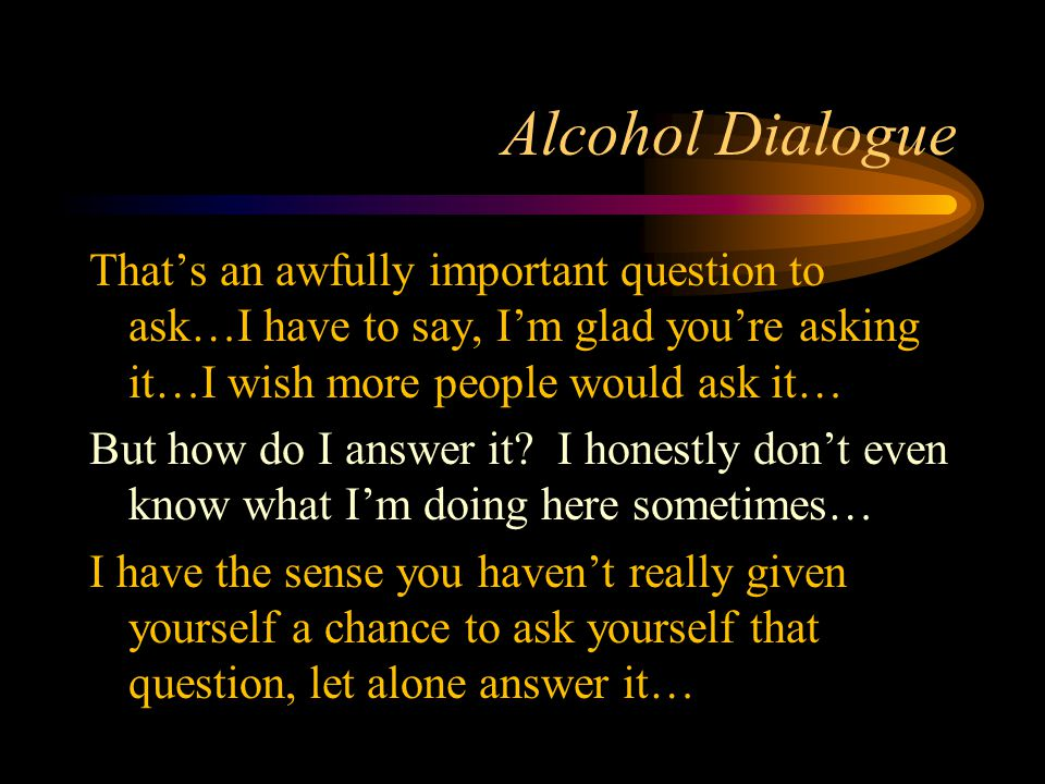 Alcohol Dialogue That's an awfully important question to ask…I have to say, I'm glad you're asking it…I wish more people would ask it… But how do I answer it.