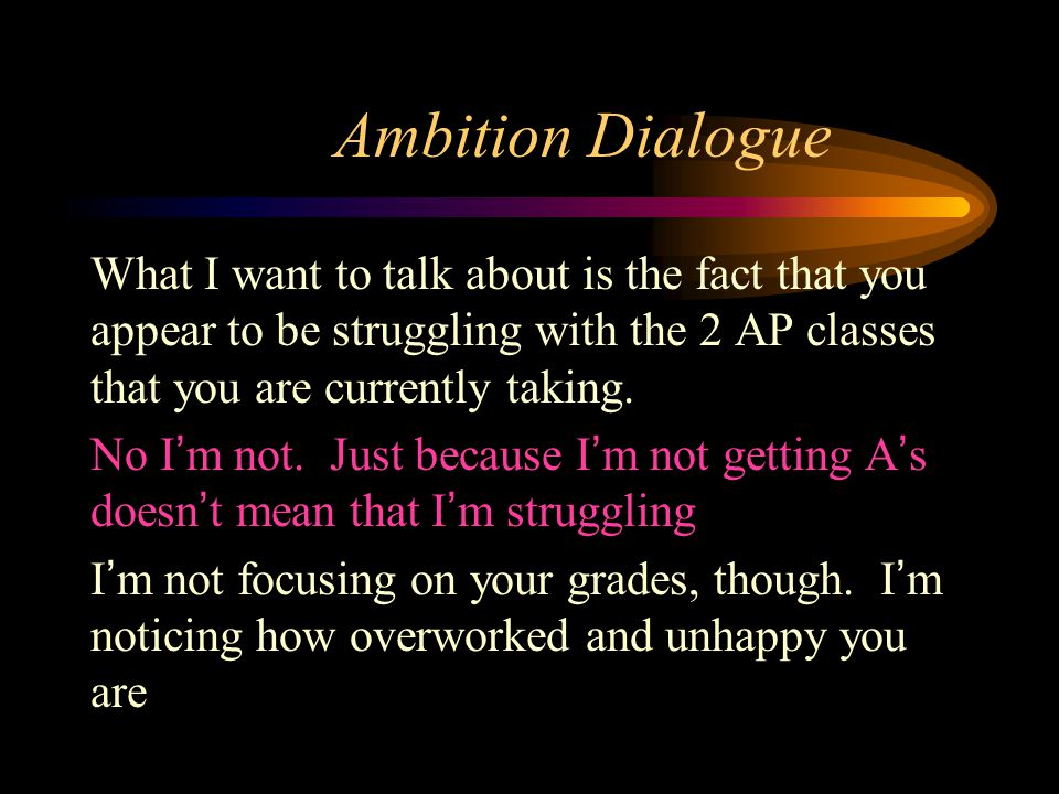 Ambition Dialogue What I want to talk about is the fact that you appear to be struggling with the 2 AP classes that you are currently taking.