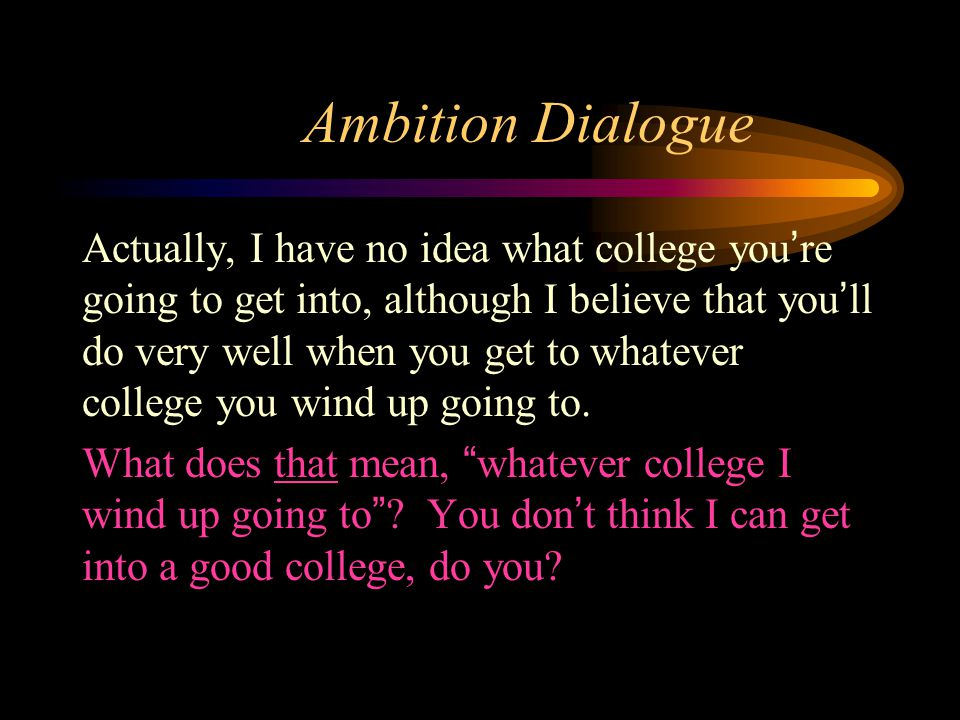 Ambition Dialogue Actually, I have no idea what college you're going to get into, although I believe that you'll do very well when you get to whatever
