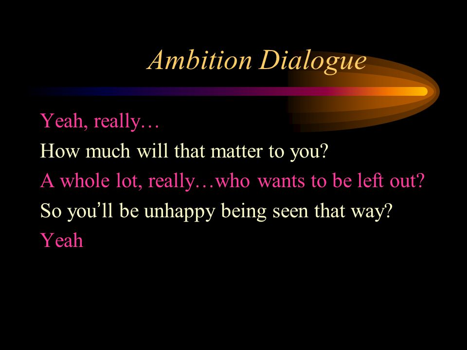 Ambition Dialogue Yeah, really… How much will that matter to you.