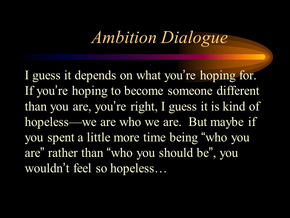 Ambition Dialogue I guess it depends on what you're hoping for. If you're hoping to become someone different than you are, you're right, I guess it is