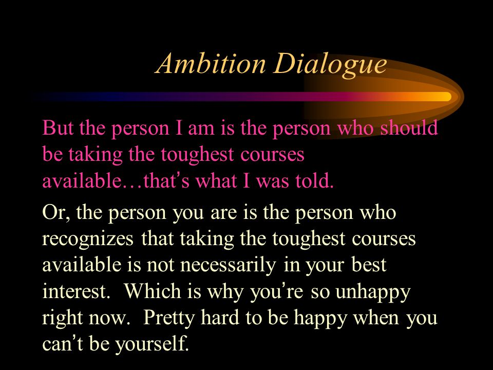 Ambition Dialogue But the person I am is the person who should be taking the toughest courses available…that's what I was told. Or, the person you are