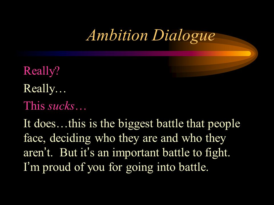 Ambition Dialogue Really? Really… This sucks… It does…this is the biggest battle that people face, deciding who they are and who they aren't. But it's