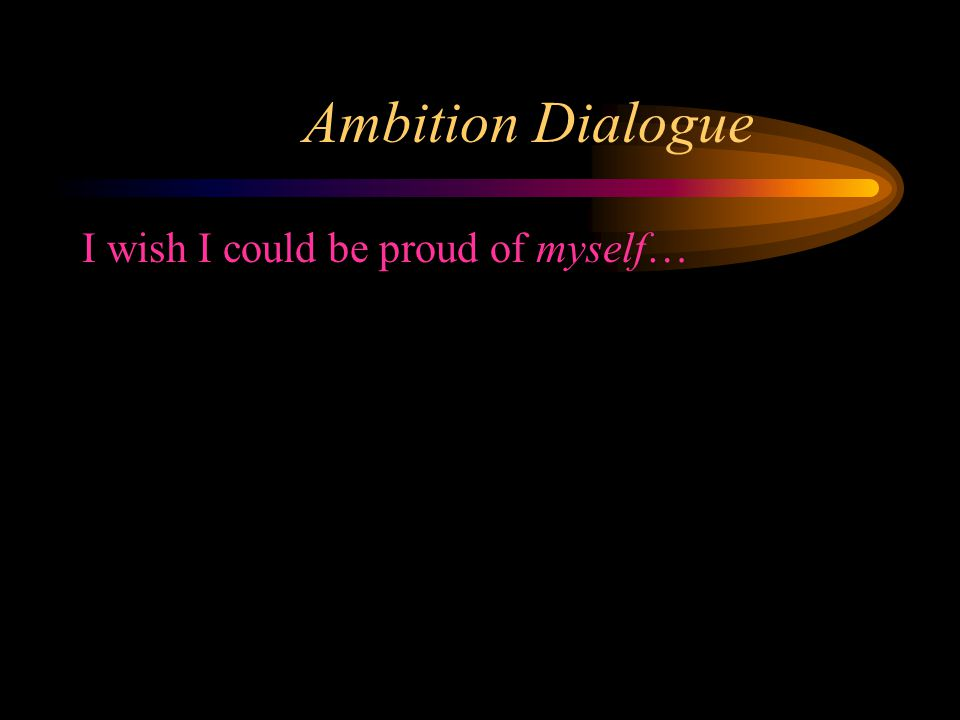 Ambition Dialogue I wish I could be proud of myself…