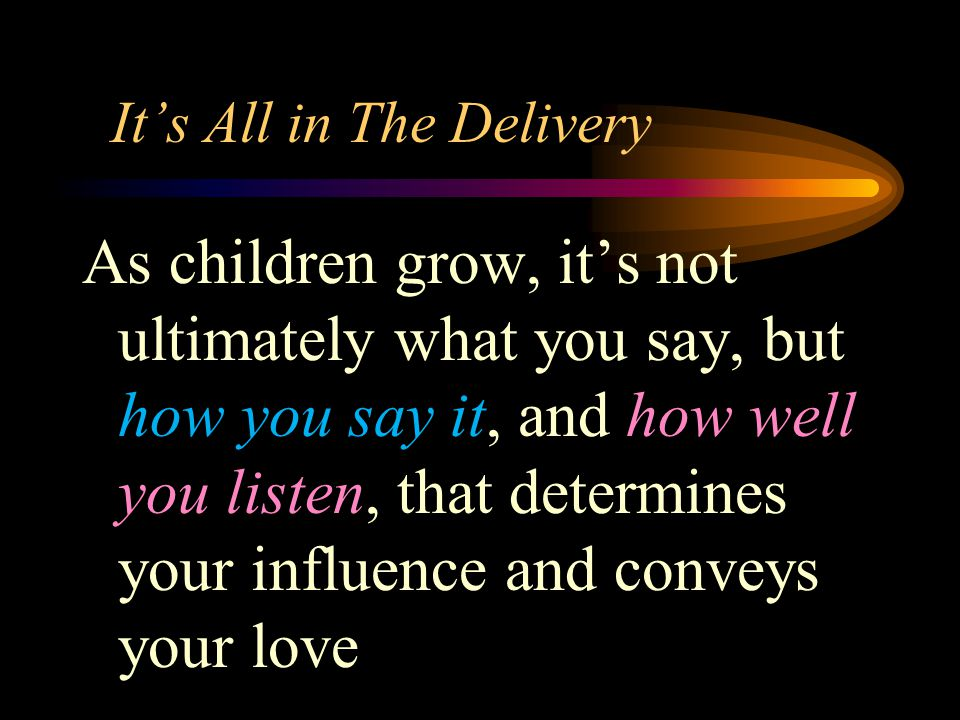 It's All in The Delivery As children grow, it's not ultimately what you say, but how you say it, and how well you listen, that determines your influence and conveys your love