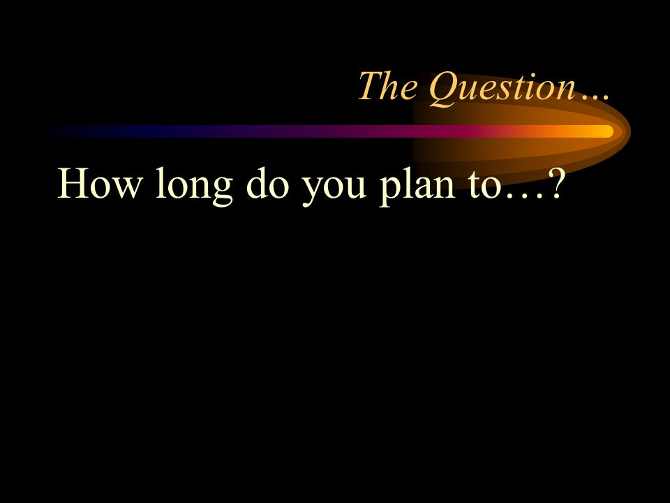 The Question… How long do you plan to…