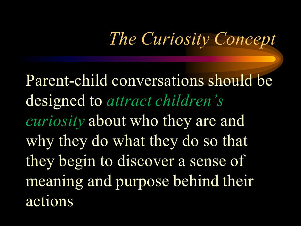 The Curiosity Concept Parent-child conversations should be designed to attract children's curiosity about who they are and why they do what they do so