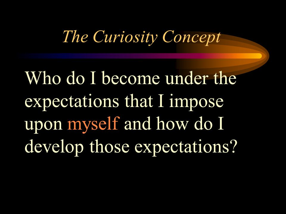 The Curiosity Concept Who do I become under the expectations that I impose upon myself and how do I develop those expectations