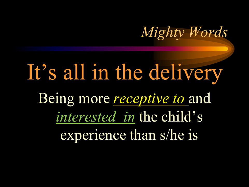 Mighty Words It's all in the delivery Being more receptive to and interested in the child's experience than s/he is