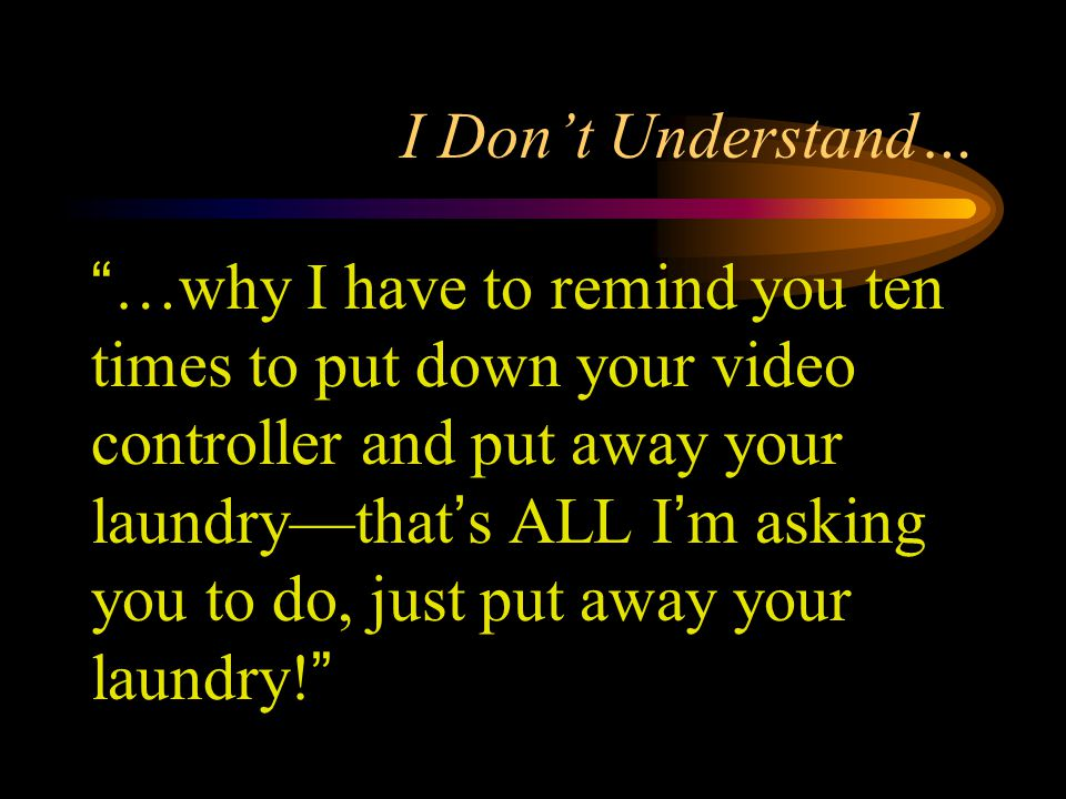 I Don't Understand… …why I have to remind you ten times to put down your video controller and put away your laundry—that's ALL I'm asking you to do, just put away your laundry!