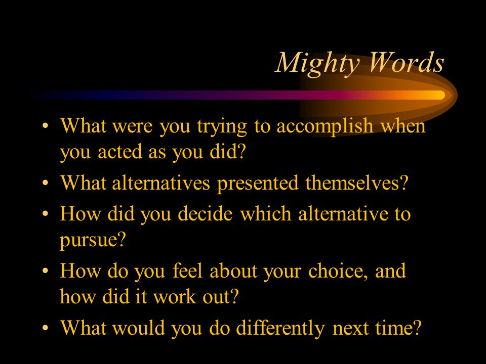 Mighty Words What were you trying to accomplish when you acted as you did.