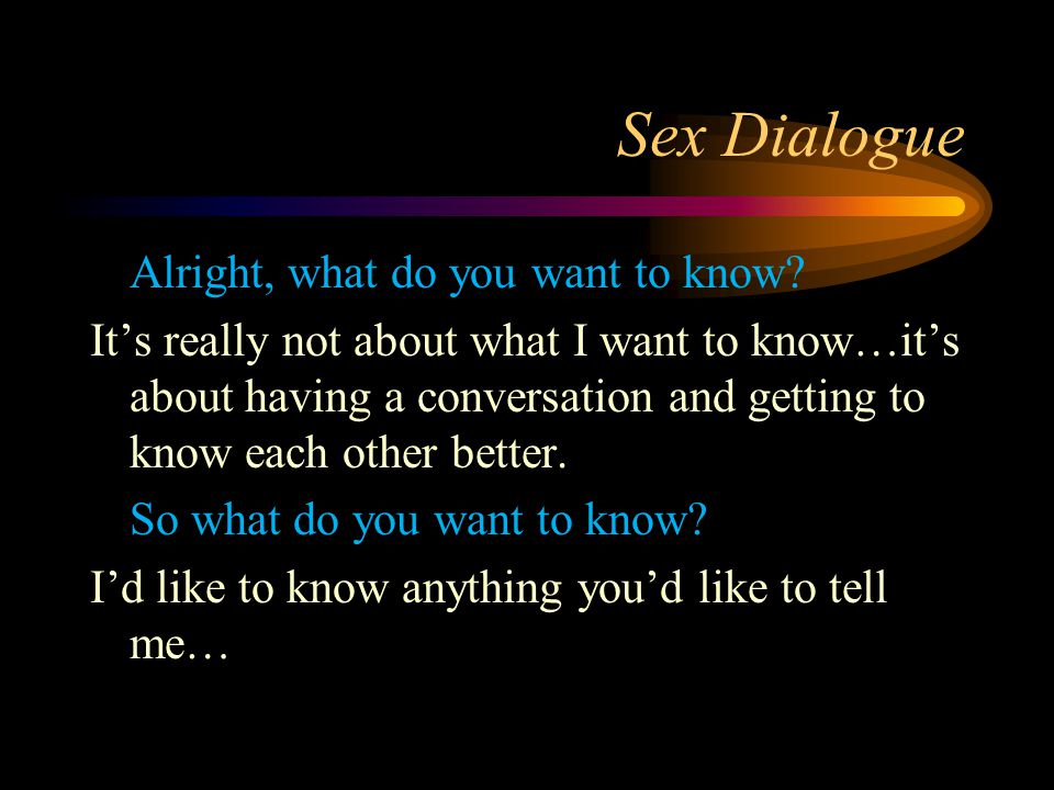 Sex Dialogue Alright, what do you want to know? It's really not about what I want to know…it's about having a conversation and getting to know each ot