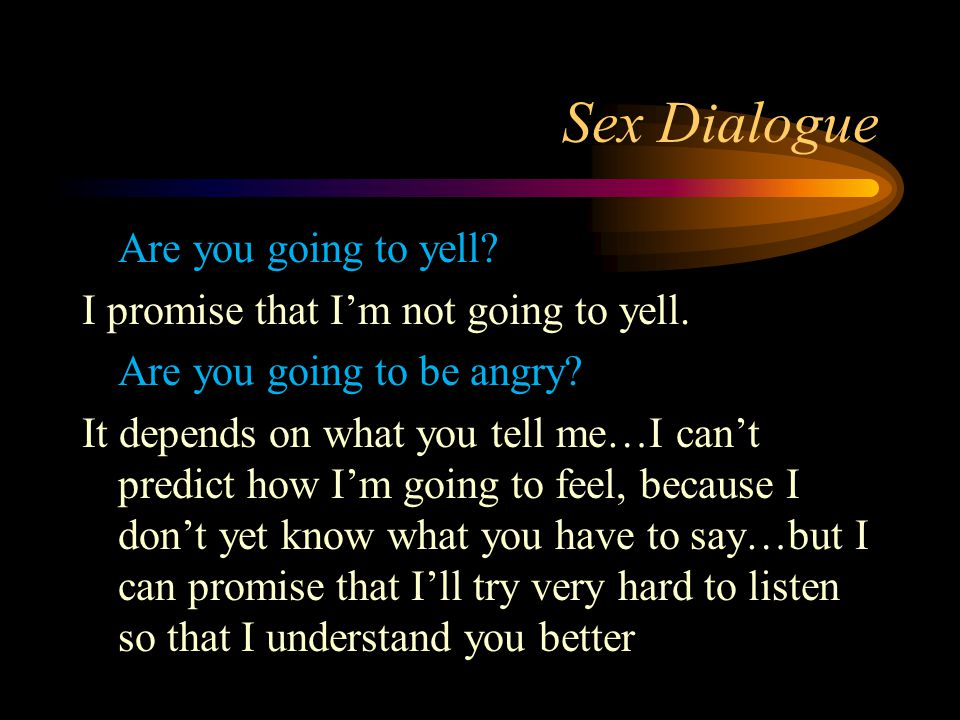 Sex Dialogue Are you going to yell? I promise that I'm not going to yell. Are you going to be angry? It depends on what you tell me…I can't predict ho