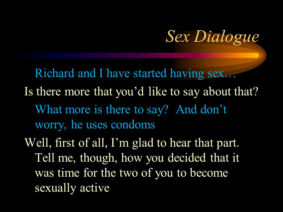 Sex Dialogue Richard and I have started having sex… Is there more that you'd like to say about that? What more is there to say? And don't worry, he us