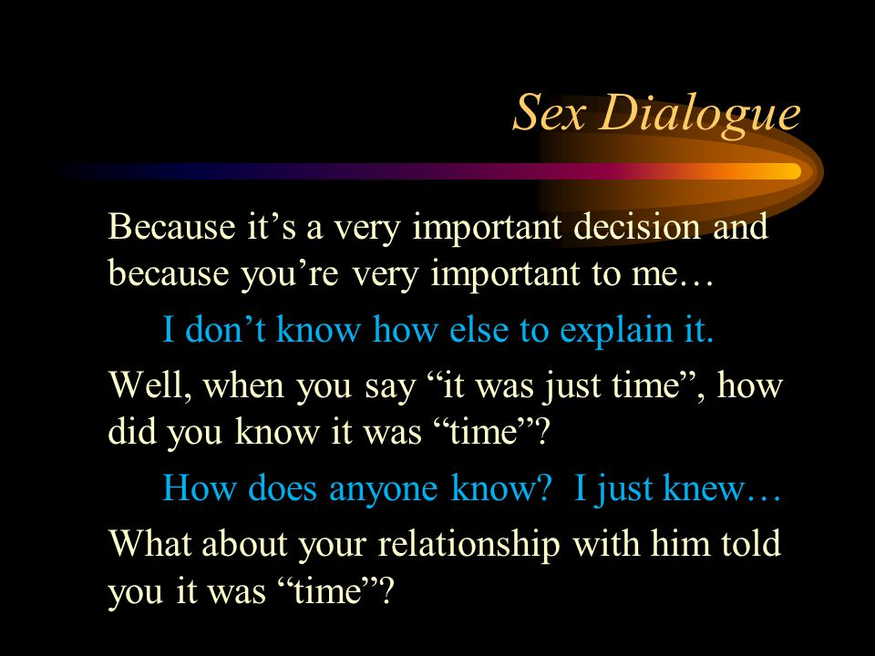 Sex Dialogue Because it's a very important decision and because you're very important to me… I don't know how else to explain it. Well, when you say ""
