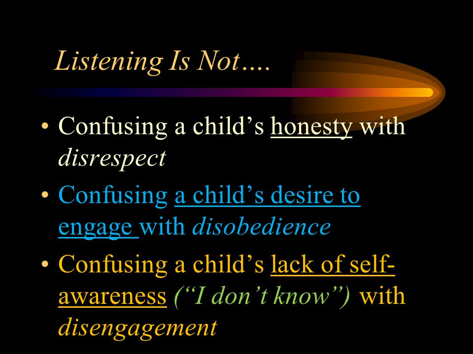 Listening Is Not…. Confusing a child's honesty with disrespect Confusing a child's desire to engage with disobedience Confusing a child's lack of self