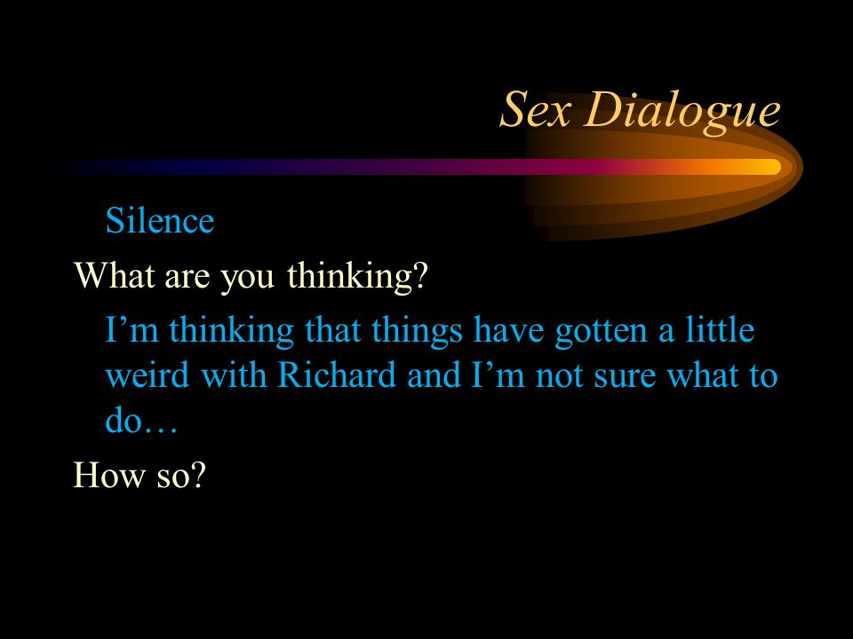 Sex Dialogue Silence What are you thinking? I'm thinking that things have gotten a little weird with Richard and I'm not sure what to do… How so?
