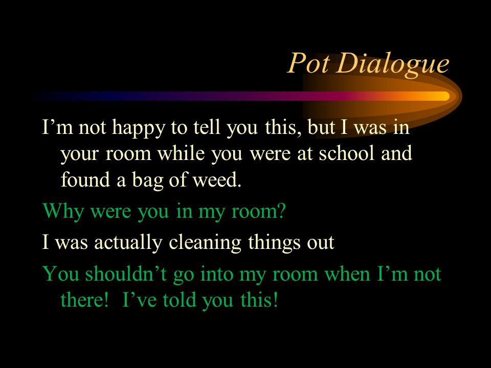 Pot Dialogue I'm not happy to tell you this, but I was in your room while you were at school and found a bag of weed. Why were you in my room? I was a
