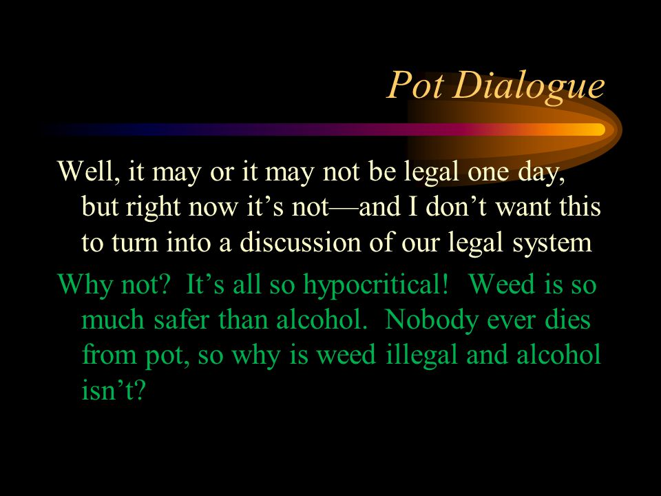 Pot Dialogue Well, it may or it may not be legal one day, but right now it's not—and I don't want this to turn into a discussion of our legal system Why not.