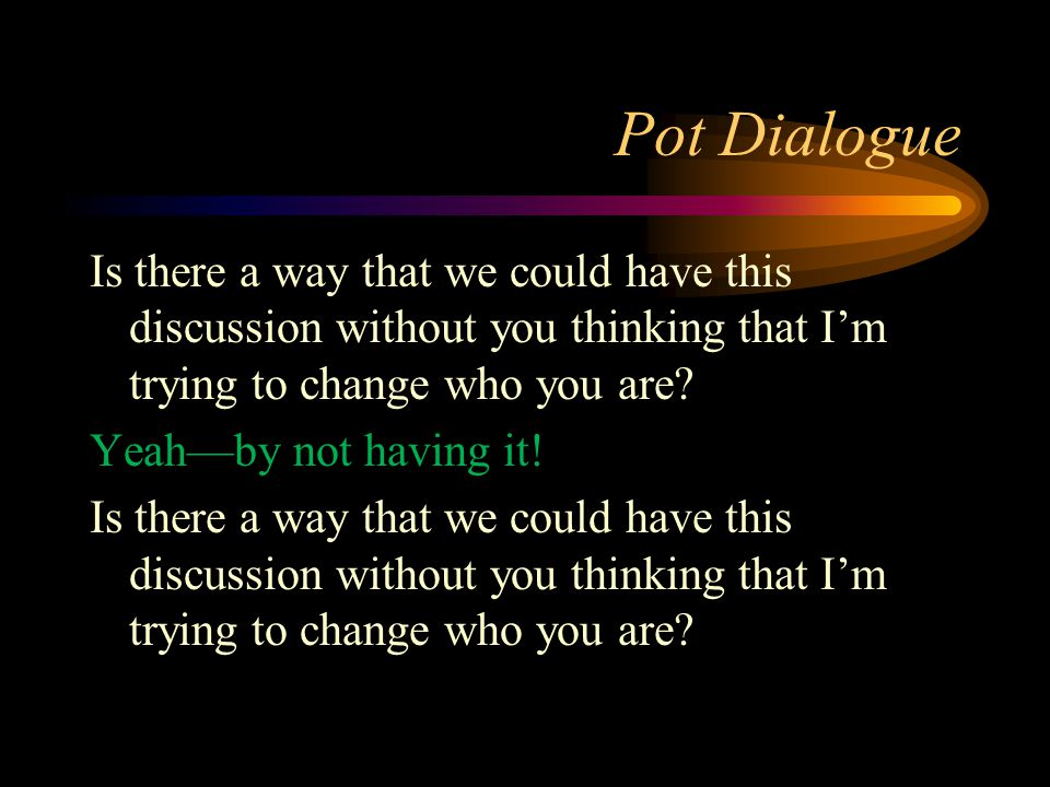 Pot Dialogue Is there a way that we could have this discussion without you thinking that I'm trying to change who you are? Yeah—by not having it! Is t
