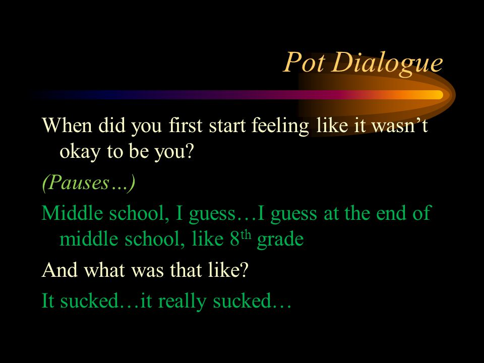 Pot Dialogue When did you first start feeling like it wasn't okay to be you? (Pauses…) Middle school, I guess…I guess at the end of middle school, lik