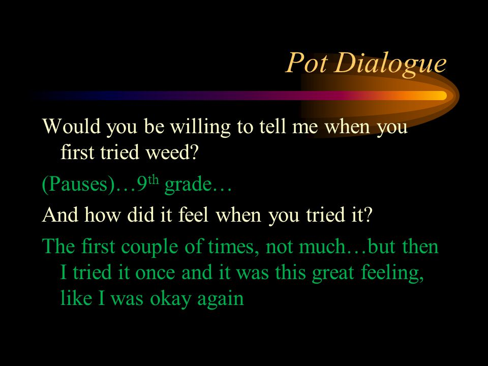 Pot Dialogue Would you be willing to tell me when you first tried weed? (Pauses)…9 th grade… And how did it feel when you tried it? The first couple o