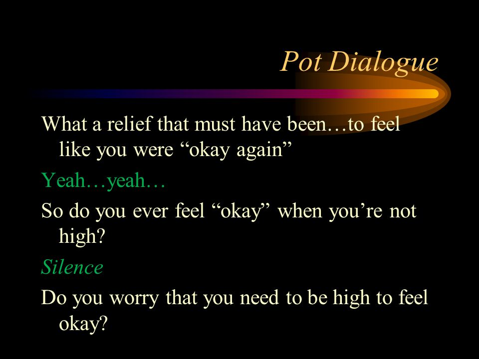 "Pot Dialogue What a relief that must have been…to feel like you were ""okay again"" Yeah…yeah… So do you ever feel ""okay"" when you're not high? Silence"