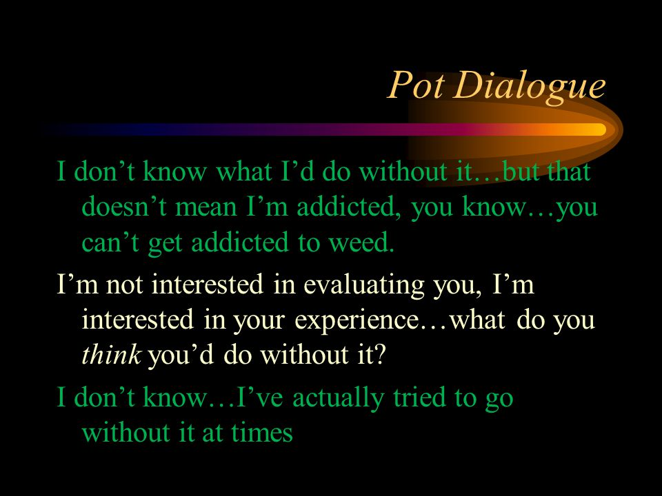 Pot Dialogue I don't know what I'd do without it…but that doesn't mean I'm addicted, you know…you can't get addicted to weed. I'm not interested in ev