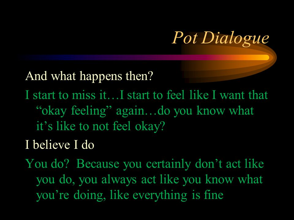 "Pot Dialogue And what happens then? I start to miss it…I start to feel like I want that ""okay feeling"" again…do you know what it's like to not feel ok"