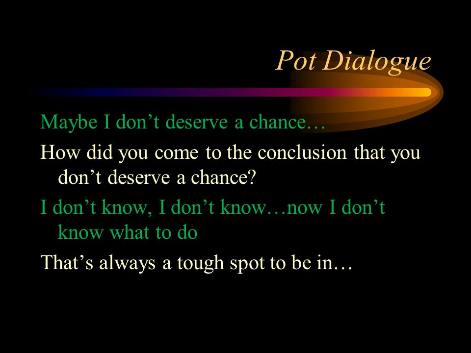 Pot Dialogue Maybe I don't deserve a chance… How did you come to the conclusion that you don't deserve a chance? I don't know, I don't know…now I don'