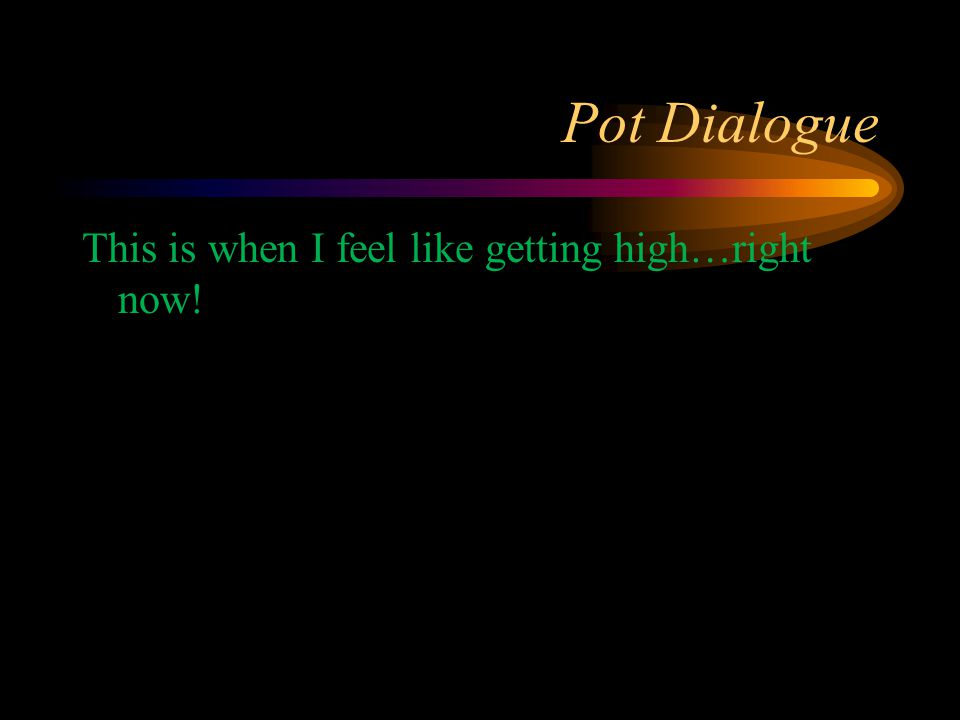 Pot Dialogue This is when I feel like getting high…right now!