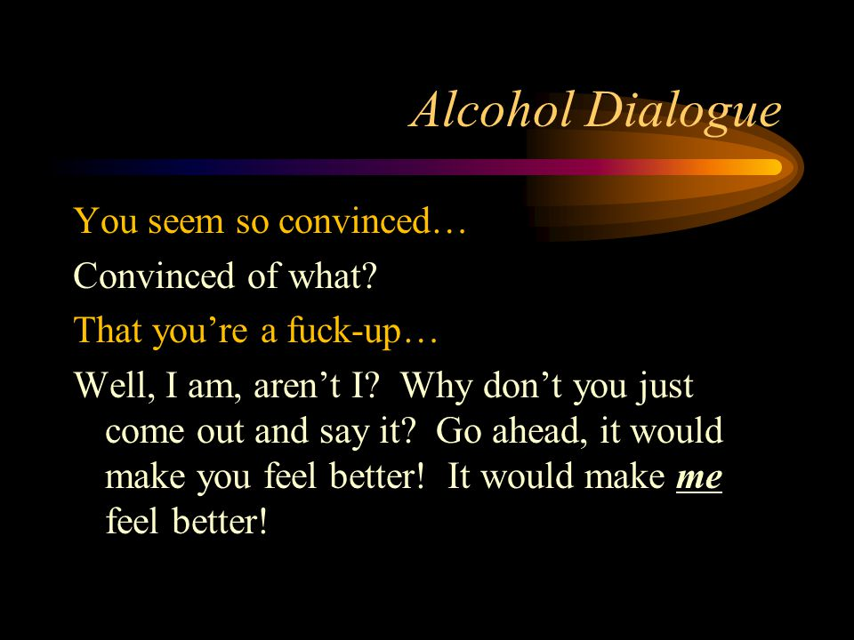 Alcohol Dialogue You seem so convinced… Convinced of what.