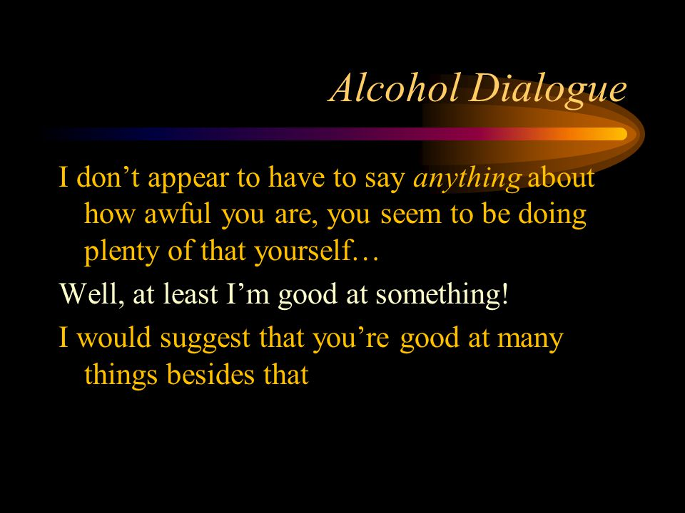 Alcohol Dialogue I don't appear to have to say anything about how awful you are, you seem to be doing plenty of that yourself… Well, at least I'm good