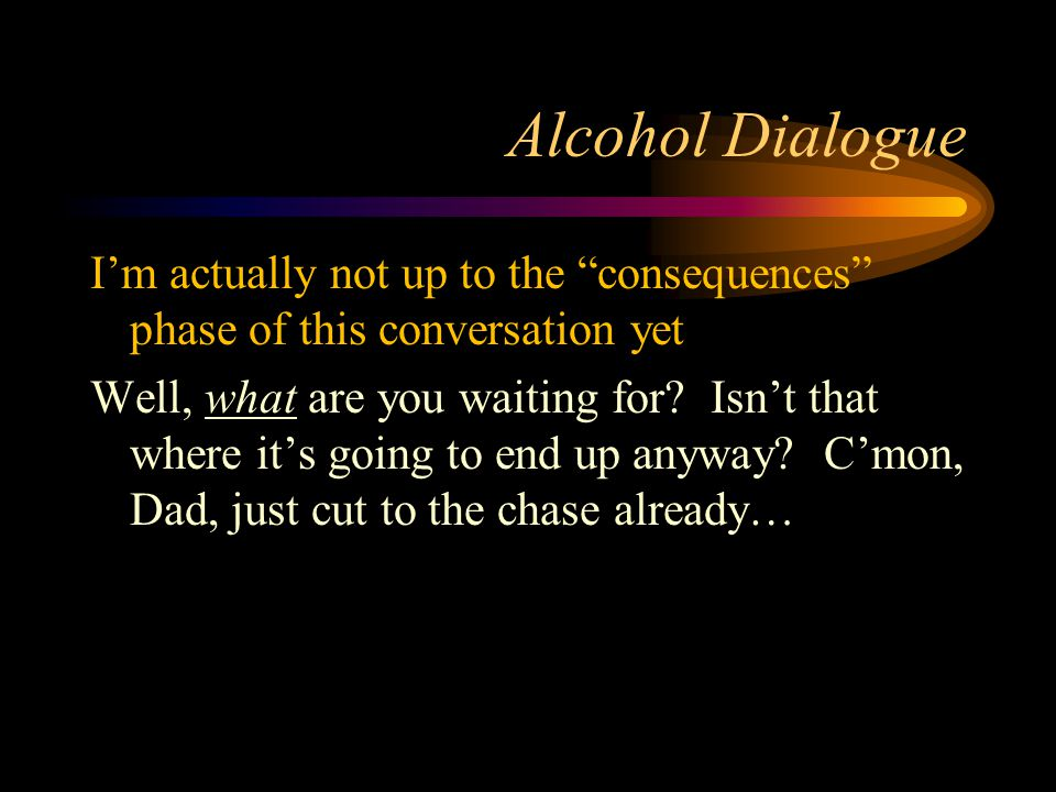 Alcohol Dialogue I'm actually not up to the consequences phase of this conversation yet Well, what are you waiting for.