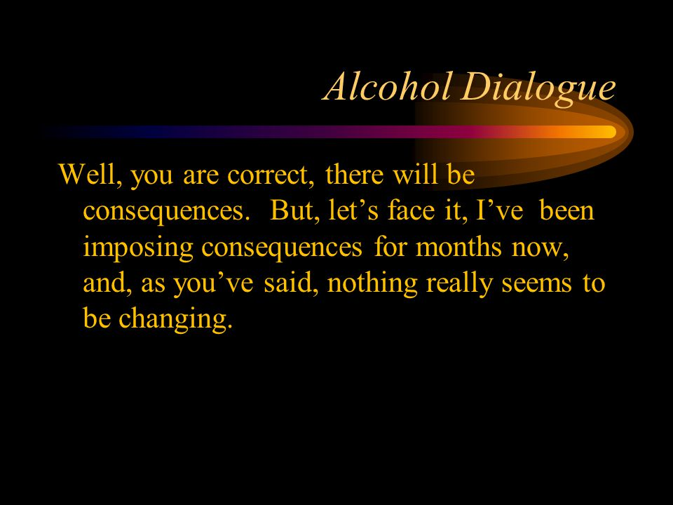 Alcohol Dialogue Well, you are correct, there will be consequences. But, let's face it, I've been imposing consequences for months now, and, as you've